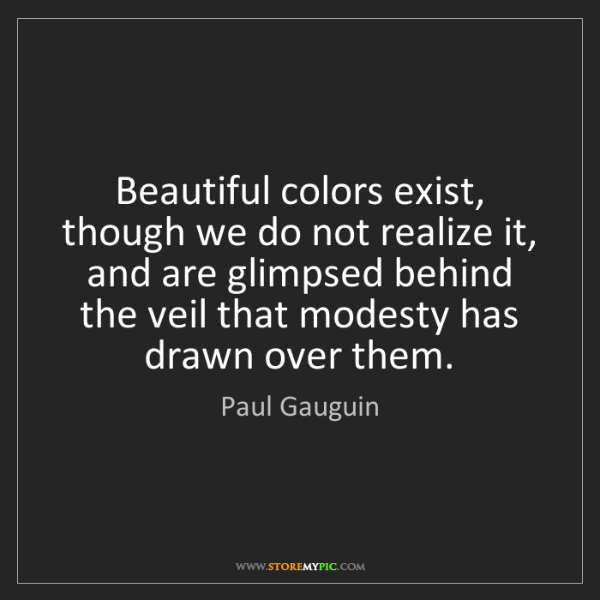 Paul Gauguin: Beautiful colors exist, though we do not realize it,...