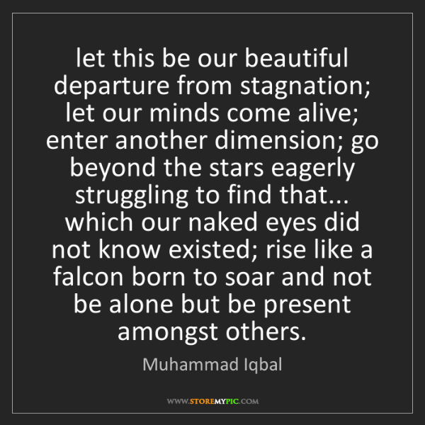 Muhammad Iqbal: let this be our beautiful departure from stagnation;...