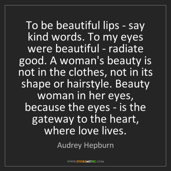 Audrey Hepburn: To be beautiful lips - say kind words. To my eyes were...