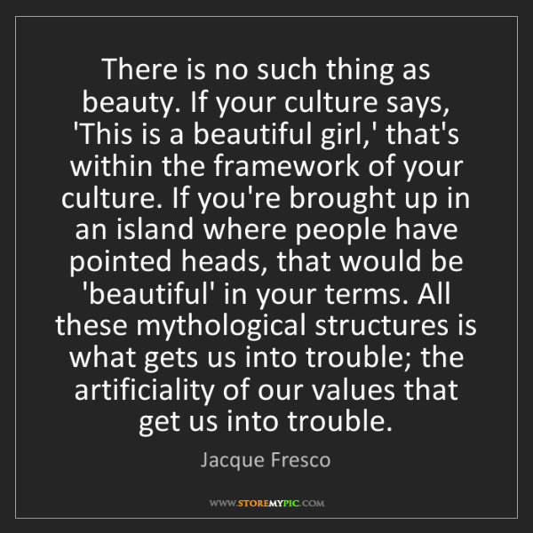 Jacque Fresco: There is no such thing as beauty. If your culture says,...