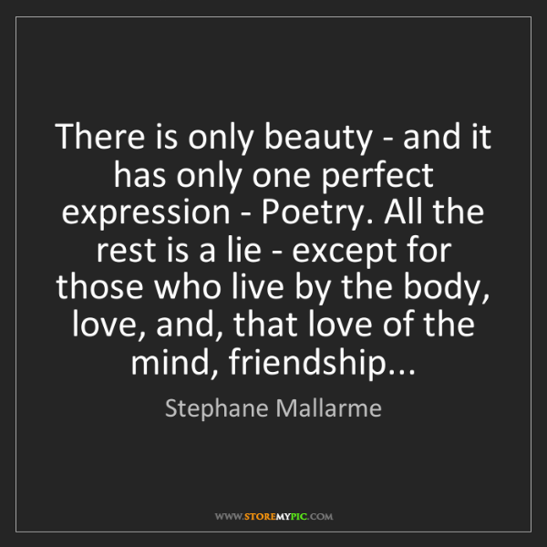 Stephane Mallarme: There is only beauty - and it has only one perfect expression...