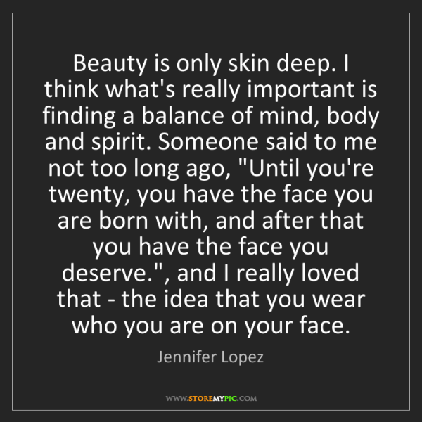 Jennifer Lopez: Beauty is only skin deep. I think what's really important...