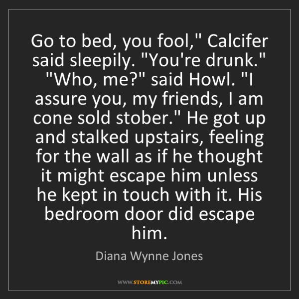 "Diana Wynne Jones: Go to bed, you fool,"" Calcifer said sleepily. ""You're..."
