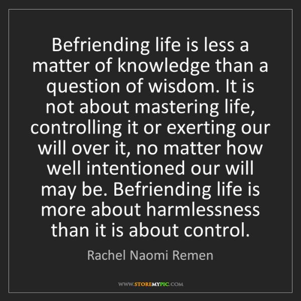 Rachel Naomi Remen: Befriending life is less a matter of knowledge than a...