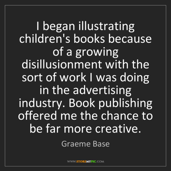 Graeme Base: I began illustrating children's books because of a growing...