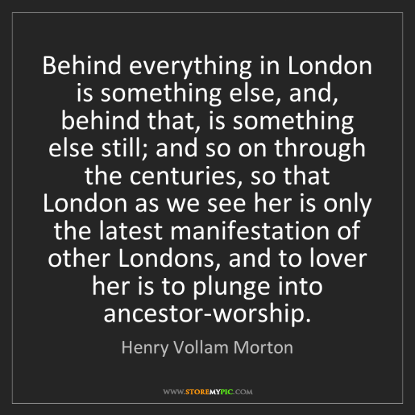 Henry Vollam Morton: Behind everything in London is something else, and, behind...