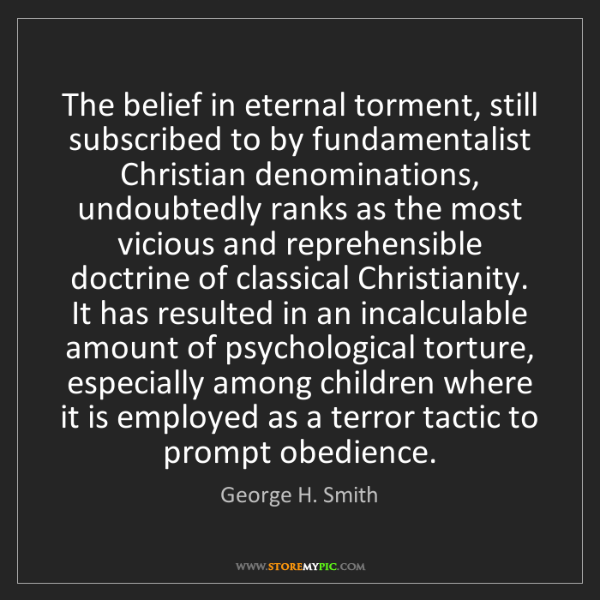 George H. Smith: The belief in eternal torment, still subscribed to by...
