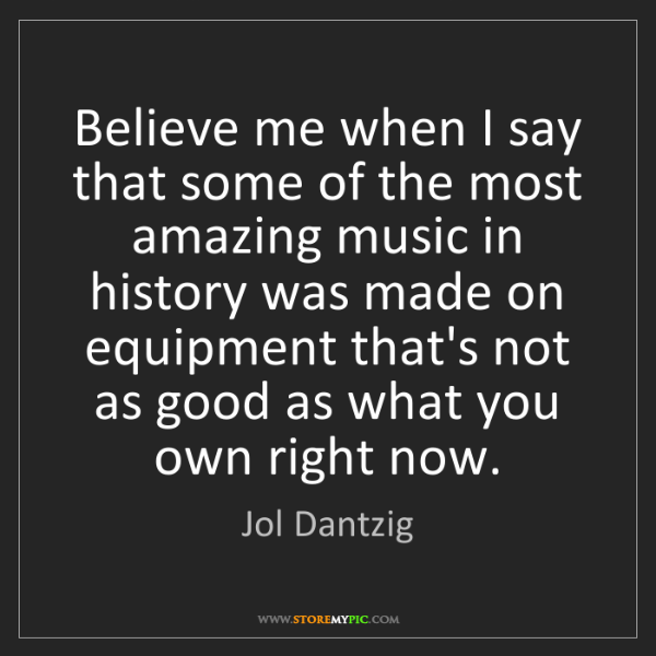 Jol Dantzig: Believe me when I say that some of the most amazing music...