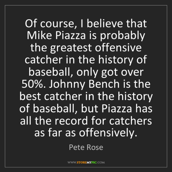Pete Rose: Of course, I believe that Mike Piazza is probably the...