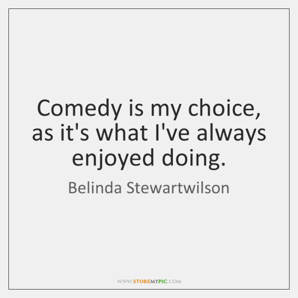 Comedy is my choice, as it's what I've always enjoyed doing.