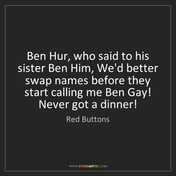 Red Buttons: Ben Hur, who said to his sister Ben Him, We'd better...