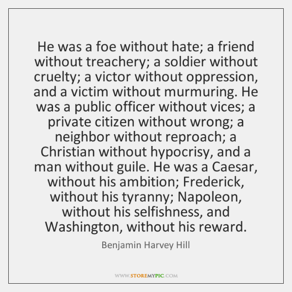 He was a foe without hate; a friend without treachery; a soldier ...