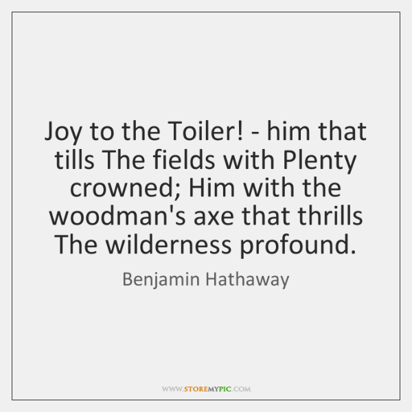 Joy to the Toiler! - him that tills The fields with Plenty ...
