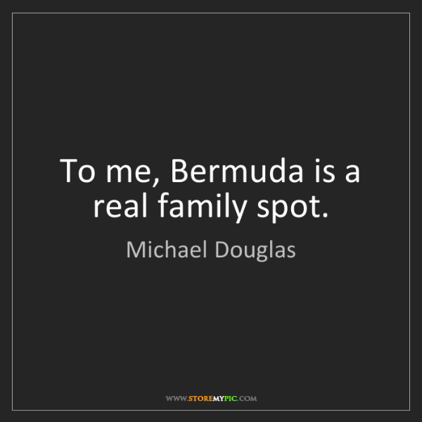 Michael Douglas: To me, Bermuda is a real family spot.