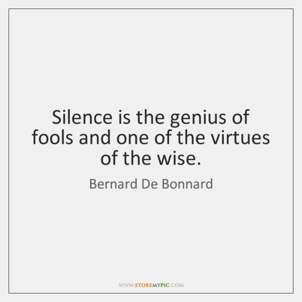 Silence is the genius of fools and one of the virtues of ...