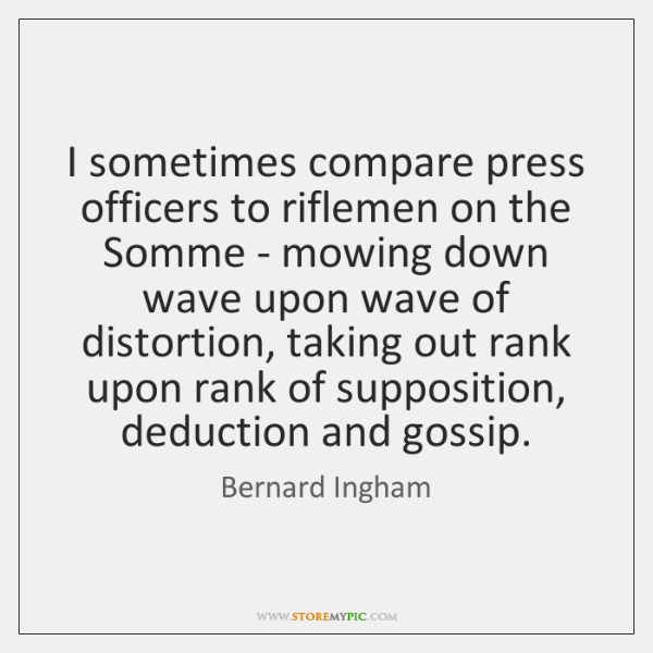 I sometimes compare press officers to riflemen on the Somme - mowing ...