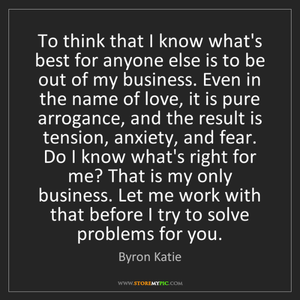 Byron Katie: To think that I know what's best for anyone else is to...