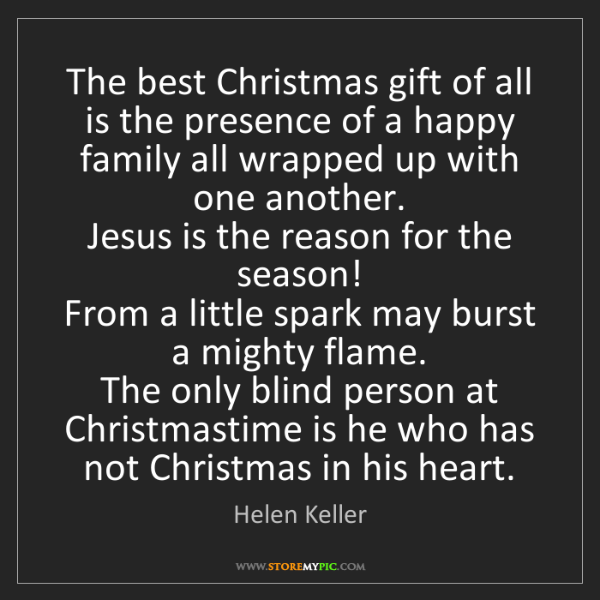 Helen Keller: The best Christmas gift of all is the presence of a happy...