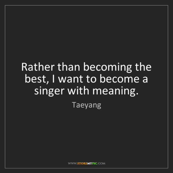 Taeyang: Rather than becoming the best, I want to become a singer...
