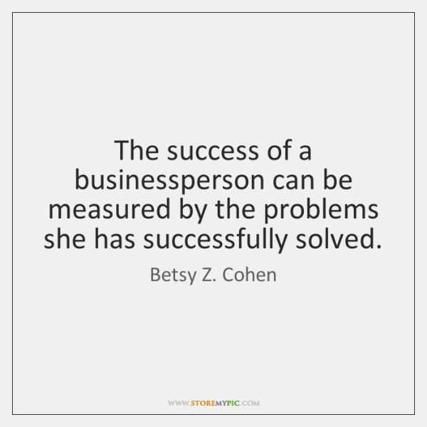 The success of a businessperson can be measured by the problems she ...