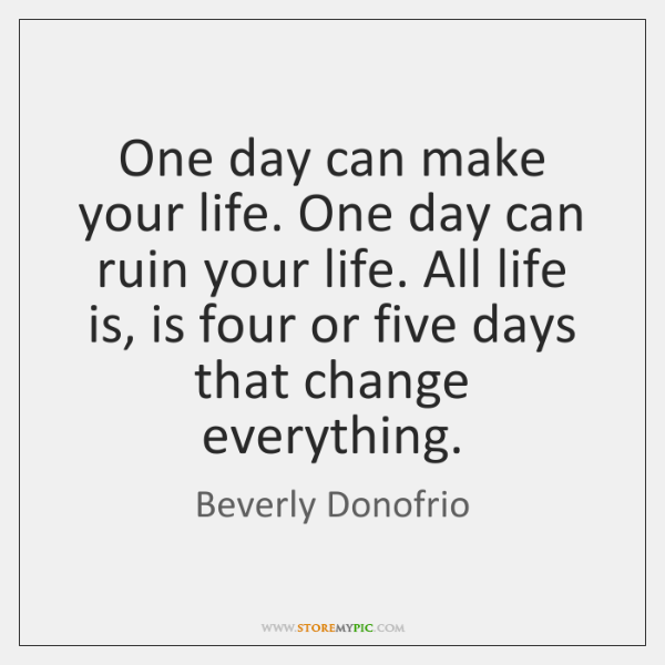 One day can make your life. One day can ruin your life. ...