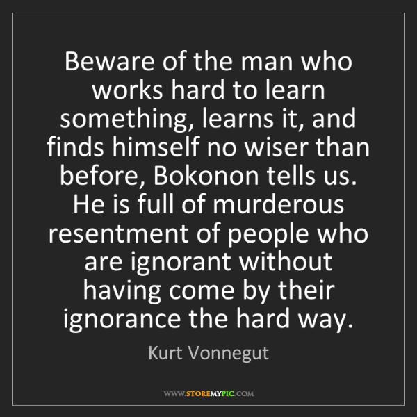 Kurt Vonnegut: Beware of the man who works hard to learn something,...