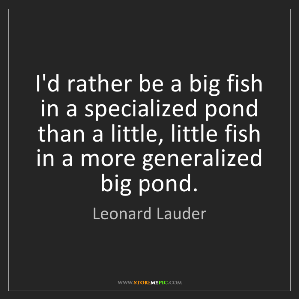 Leonard lauder i 39 d rather be a big fish in a specialized for Be a big fish in a small pond