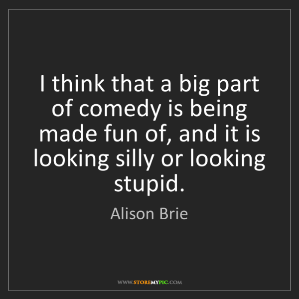 Alison Brie: I think that a big part of comedy is being made fun of,...