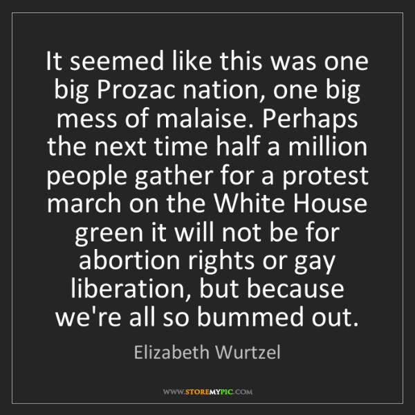 Elizabeth Wurtzel: It seemed like this was one big Prozac nation, one big...