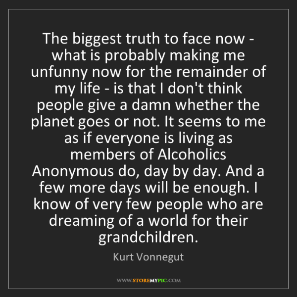Kurt Vonnegut: The biggest truth to face now - what is probably making...