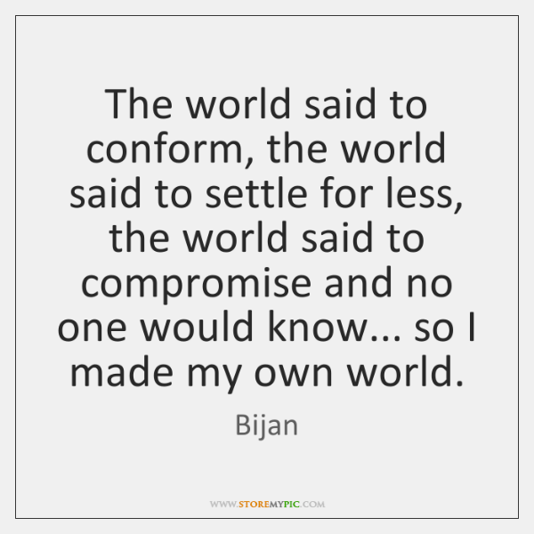 The world said to conform, the world said to settle for less, ...
