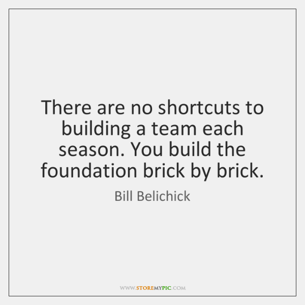 There are no shortcuts to building a team each season. You build ...