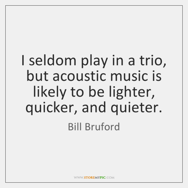 I seldom play in a trio, but acoustic music is likely to ...