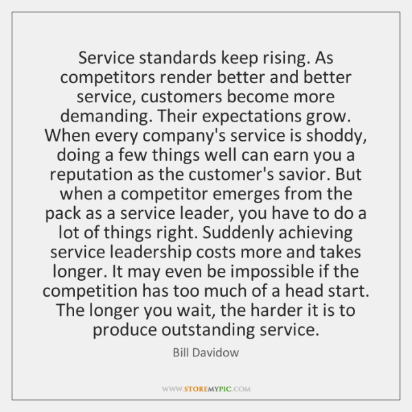Service standards keep rising. As competitors render better and better service, customers ...