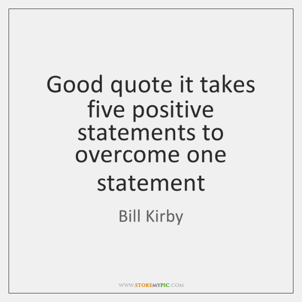 Good quote it takes five positive statements to overcome one statement