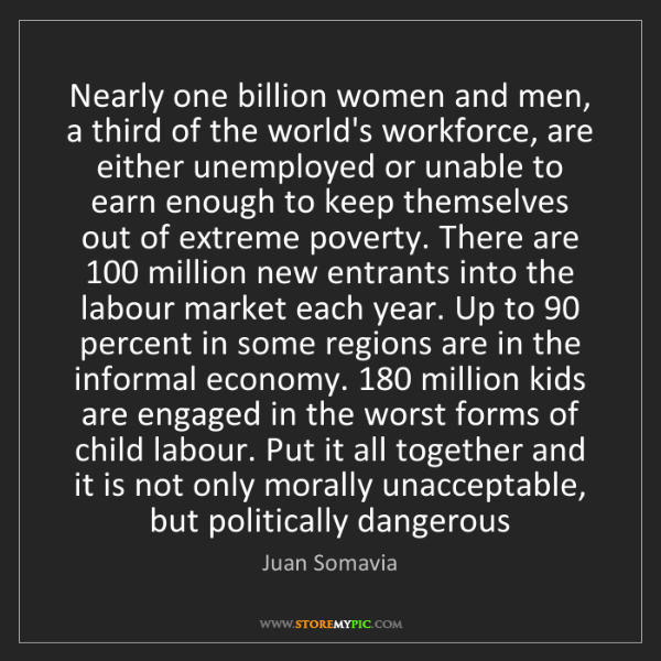 Juan Somavia: Nearly one billion women and men, a third of the world's...