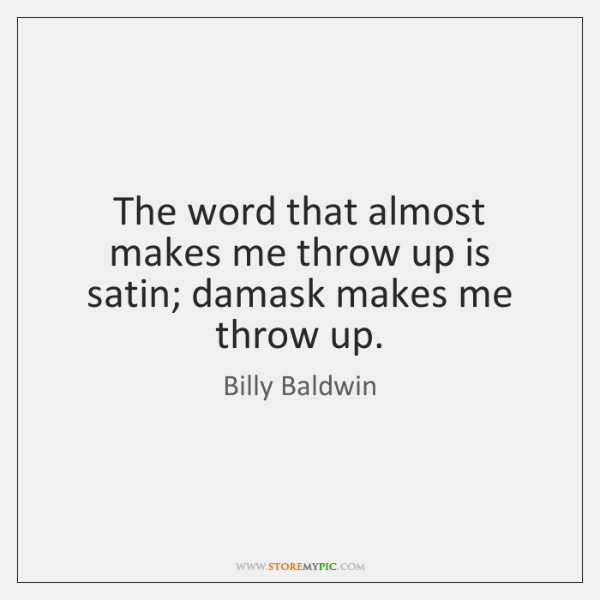The word that almost makes me throw up is satin; damask makes ...