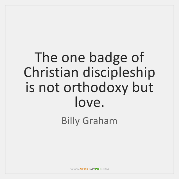 The one badge of Christian discipleship is not orthodoxy but love.
