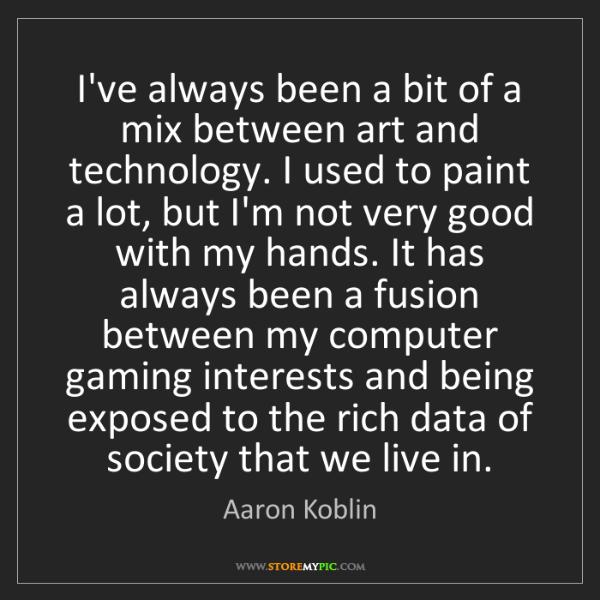 Aaron Koblin: I've always been a bit of a mix between art and technology....