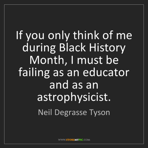 Neil Degrasse Tyson: If you only think of me during Black History Month, I...