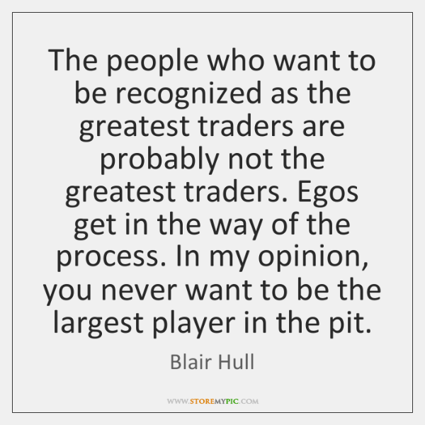 The people who want to be recognized as the greatest traders are ...