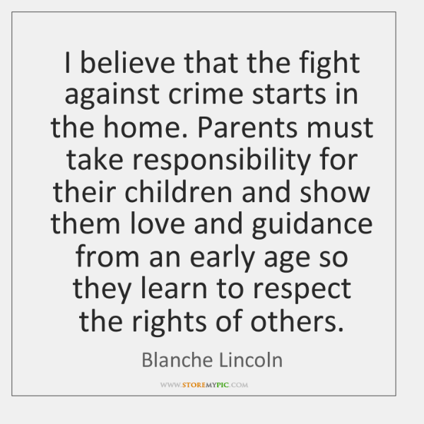 I believe that the fight against crime starts in the home. Parents ...