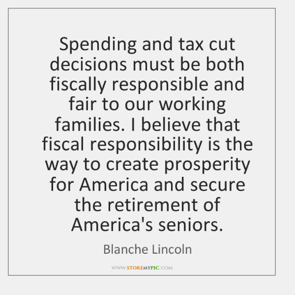 Spending and tax cut decisions must be both fiscally responsible and fair ...