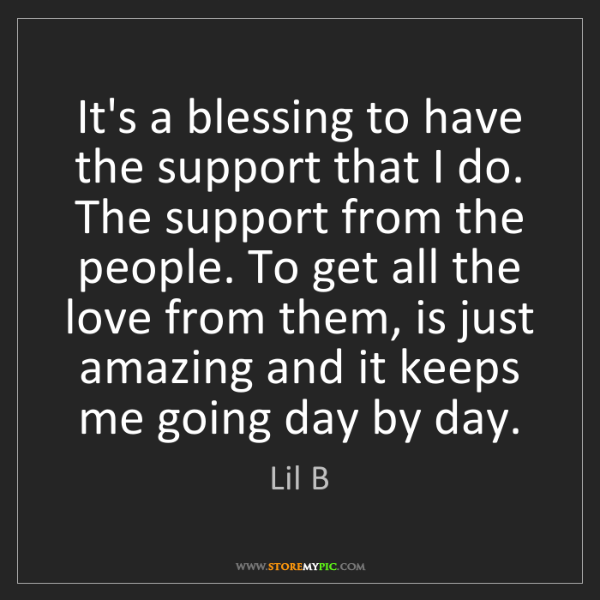 Lil B: It's a blessing to have the support that I do. The support...