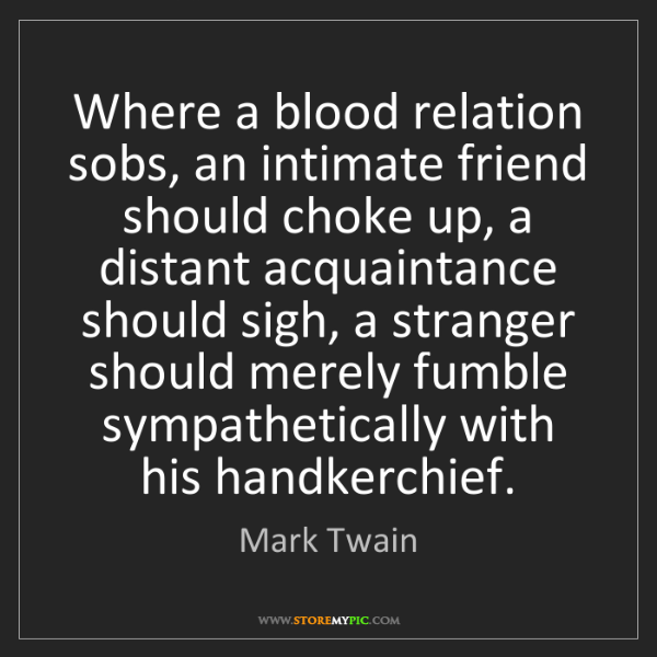 Mark Twain: Where a blood relation sobs, an intimate friend should...