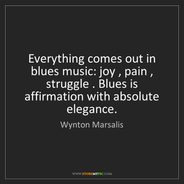 Wynton Marsalis: Everything comes out in blues music: joy , pain , struggle...