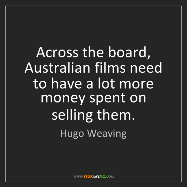 Hugo Weaving: Across the board, Australian films need to have a lot...