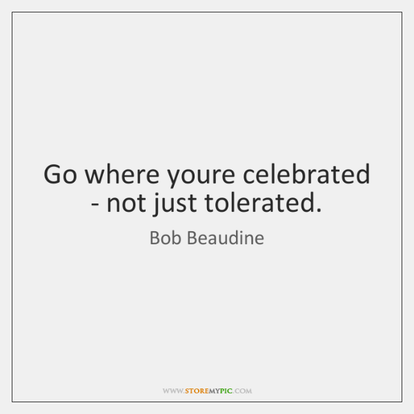 Go where youre celebrated - not just tolerated.