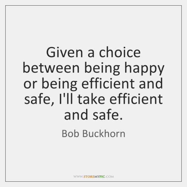 Given a choice between being happy or being efficient and safe, I'll ...