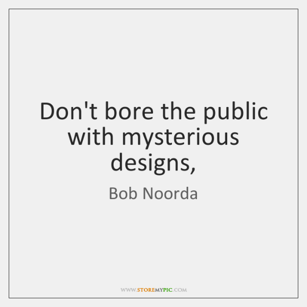 Don't bore the public with mysterious designs,